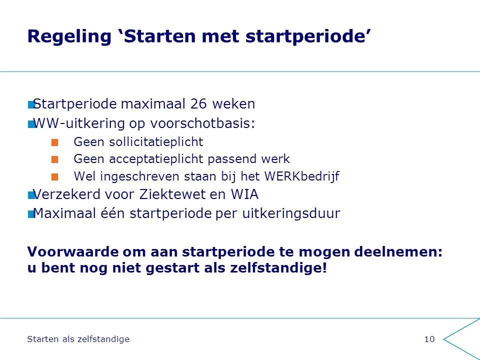 Starten als zelfstandige10 Regeling 'Starten met startperiode' Startperiode maximaal 26 weken WW-uitkering op voorschotbasis: Geen sollicitatieplicht