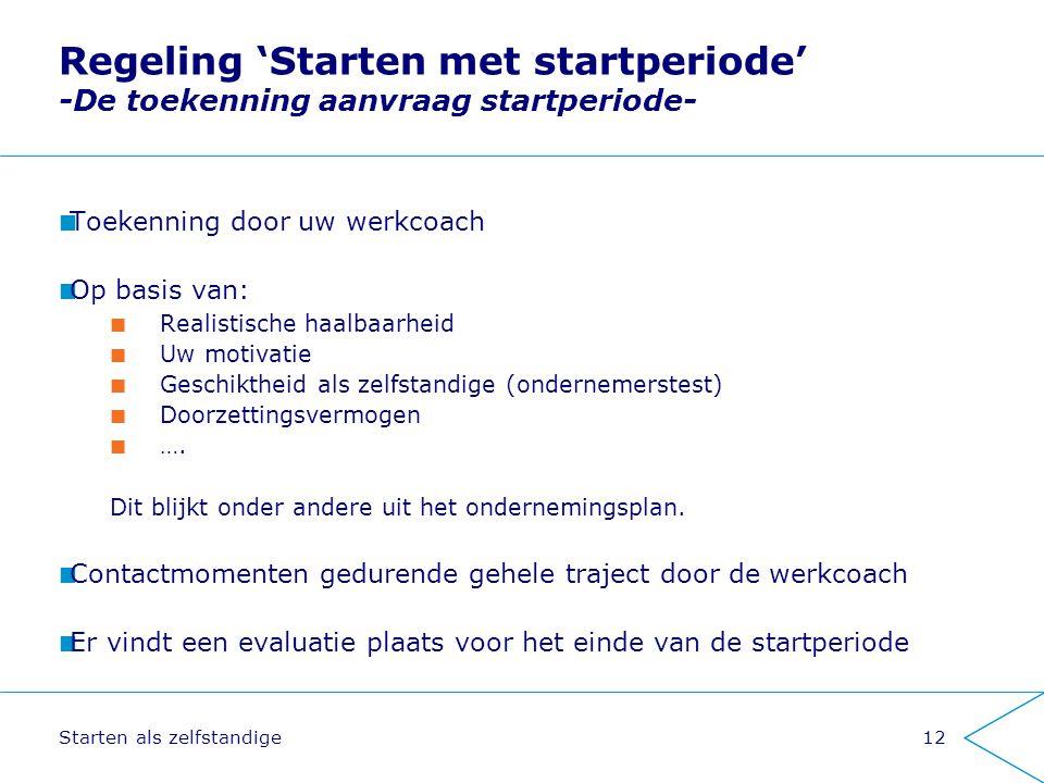 Starten als zelfstandige12 Regeling 'Starten met startperiode' -De toekenning aanvraag startperiode- Toekenning door uw werkcoach Op basis van: Realis