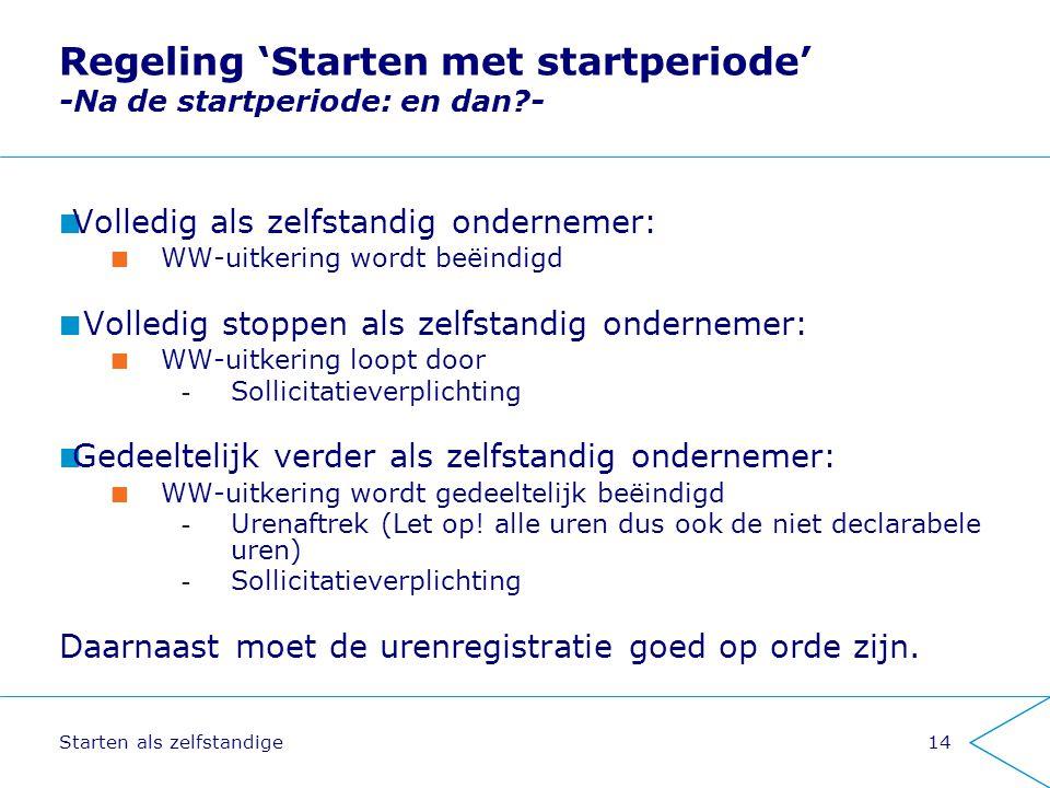 Starten als zelfstandige14 Regeling 'Starten met startperiode' -Na de startperiode: en dan?- Volledig als zelfstandig ondernemer: WW-uitkering wordt b