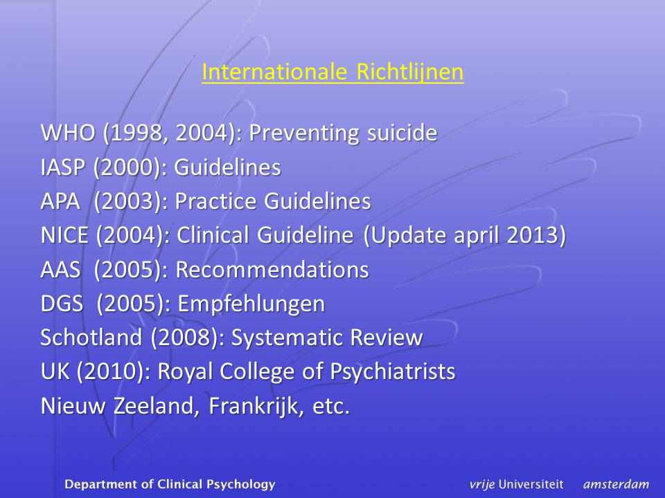 Internationale Richtlijnen WHO (1998, 2004): Preventing suicide IASP (2000): Guidelines APA (2003): Practice Guidelines NICE (2004): Clinical Guidelin