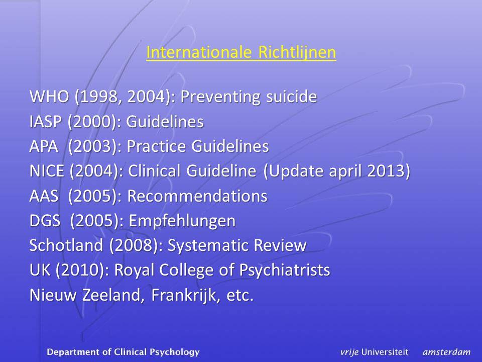 Internationale Richtlijnen WHO (1998, 2004): Preventing suicide IASP (2000): Guidelines APA (2003): Practice Guidelines NICE (2004): Clinical Guideline (Update april 2013) AAS (2005): Recommendations DGS (2005): Empfehlungen Schotland (2008): Systematic Review UK (2010): Royal College of Psychiatrists Nieuw Zeeland, Frankrijk, etc.