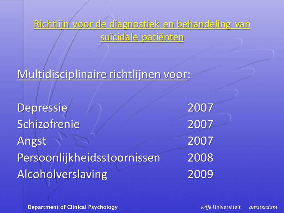 Richtlijn voor de diagnostiek en behandeling van suïcidale patiënten Multidisciplinaire richtlijnen voor: Depressie 2007 Schizofrenie2007 Angst2007 Persoonlijkheidsstoornissen2008 Alcoholverslaving2009