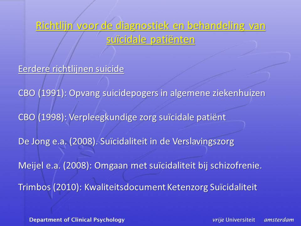 Richtlijn voor de diagnostiek en behandeling van suïcidale patiënten Eerdere richtlijnen suicide CBO (1991): Opvang suicidepogers in algemene ziekenhuizen CBO (1998): Verpleegkundige zorg suïcidale patiënt De Jong e.a.