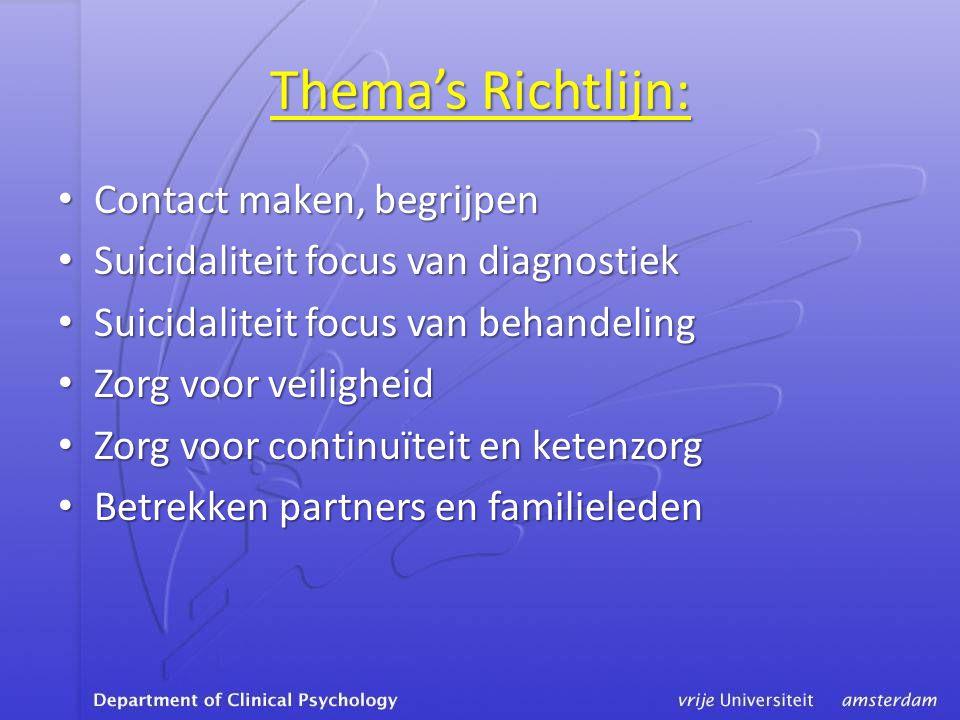 Thema's Richtlijn: • Contact maken, begrijpen • Suicidaliteit focus van diagnostiek • Suicidaliteit focus van behandeling • Zorg voor veiligheid • Zorg voor continuïteit en ketenzorg • Betrekken partners en familieleden
