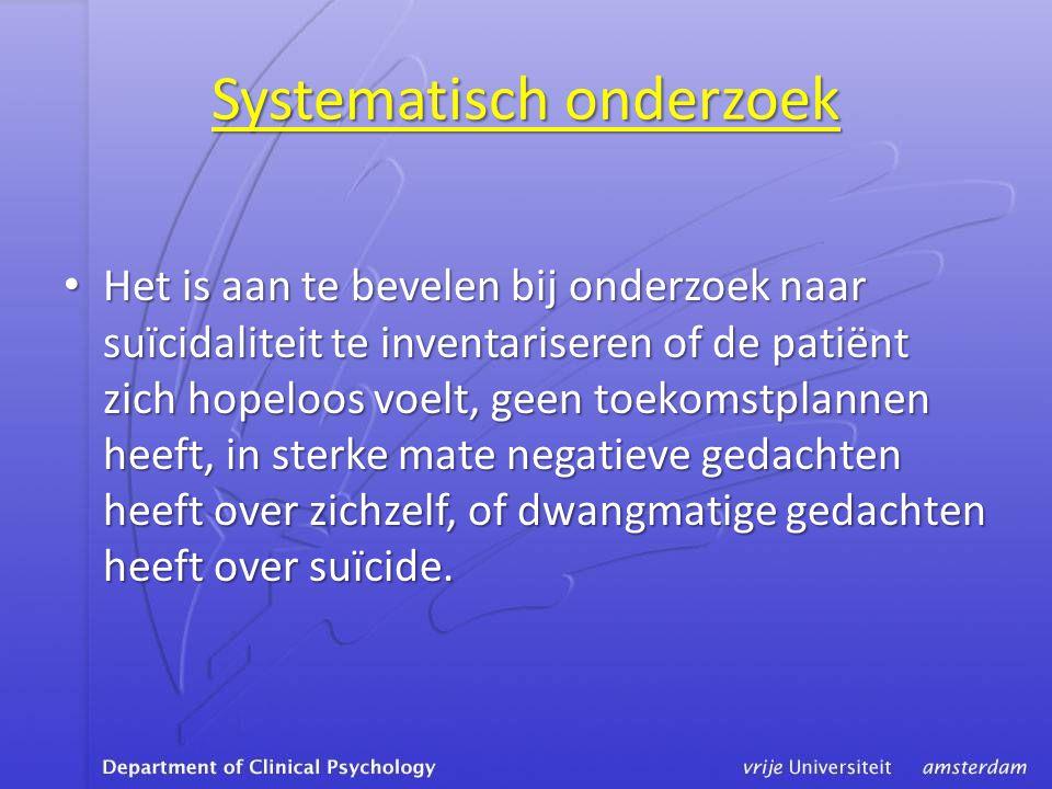 Systematisch onderzoek • Het is aan te bevelen bij onderzoek naar suïcidaliteit te inventariseren of de patiënt zich hopeloos voelt, geen toekomstplannen heeft, in sterke mate negatieve gedachten heeft over zichzelf, of dwangmatige gedachten heeft over suïcide.