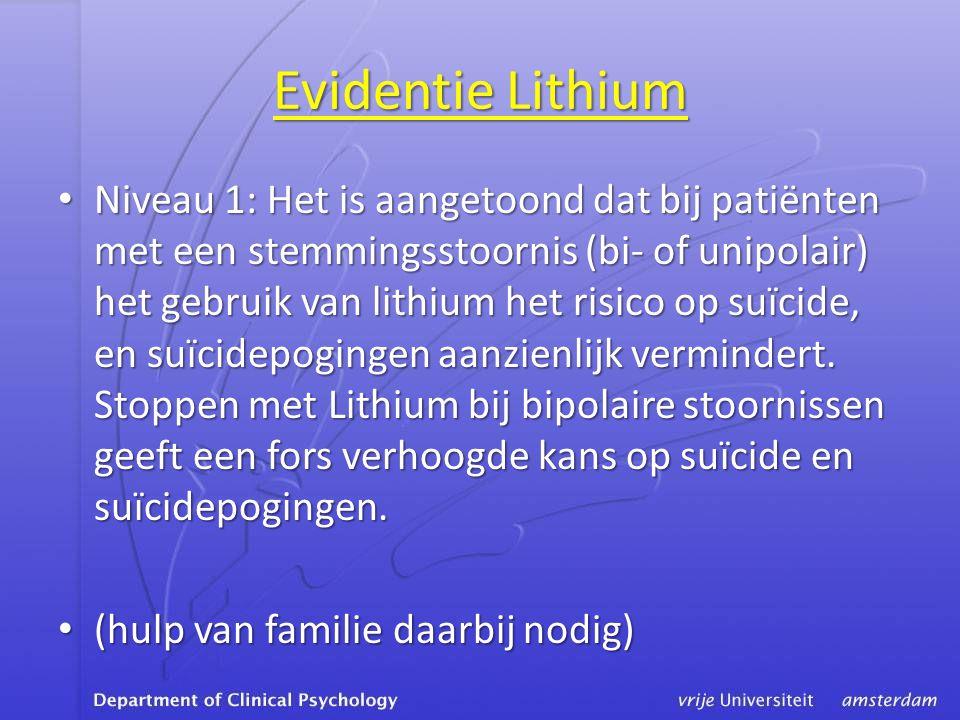 Evidentie Lithium • Niveau 1: Het is aangetoond dat bij patiënten met een stemmingsstoornis (bi- of unipolair) het gebruik van lithium het risico op suïcide, en suïcidepogingen aanzienlijk vermindert.