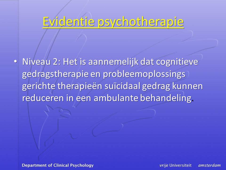 Evidentie psychotherapie • Niveau 2: Het is aannemelijk dat cognitieve gedragstherapie en probleemoplossings gerichte therapieën suïcidaal gedrag kunnen reduceren in een ambulante behandeling.