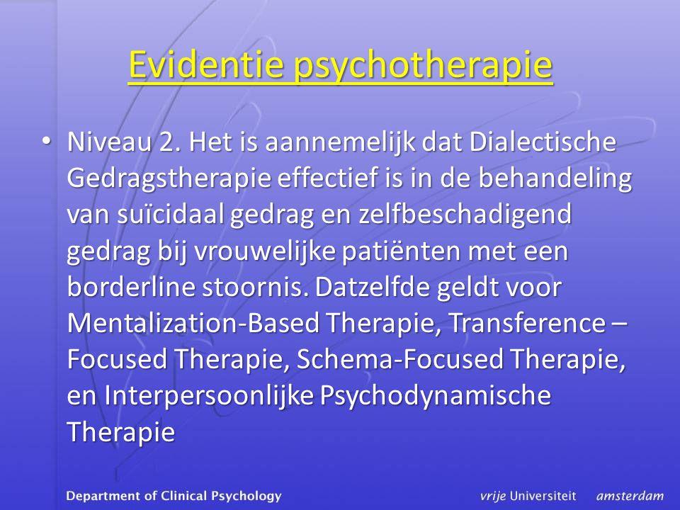 Evidentie psychotherapie • Niveau 2. Het is aannemelijk dat Dialectische Gedragstherapie effectief is in de behandeling van suïcidaal gedrag en zelfbe