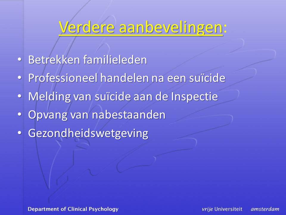 Verdere aanbevelingen Verdere aanbevelingen: • Betrekken familieleden • Professioneel handelen na een suïcide • Melding van suïcide aan de Inspectie • Opvang van nabestaanden • Gezondheidswetgeving