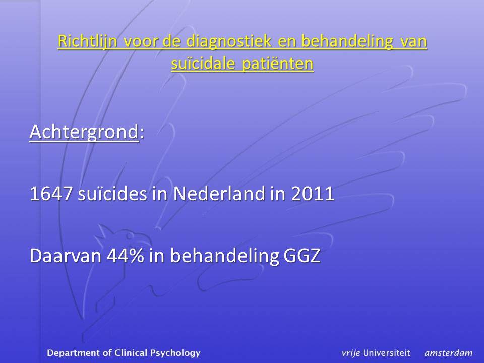 Richtlijn voor de diagnostiek en behandeling van suïcidale patiënten Achtergrond: 1647 suïcides in Nederland in 2011 Daarvan 44% in behandeling GGZ