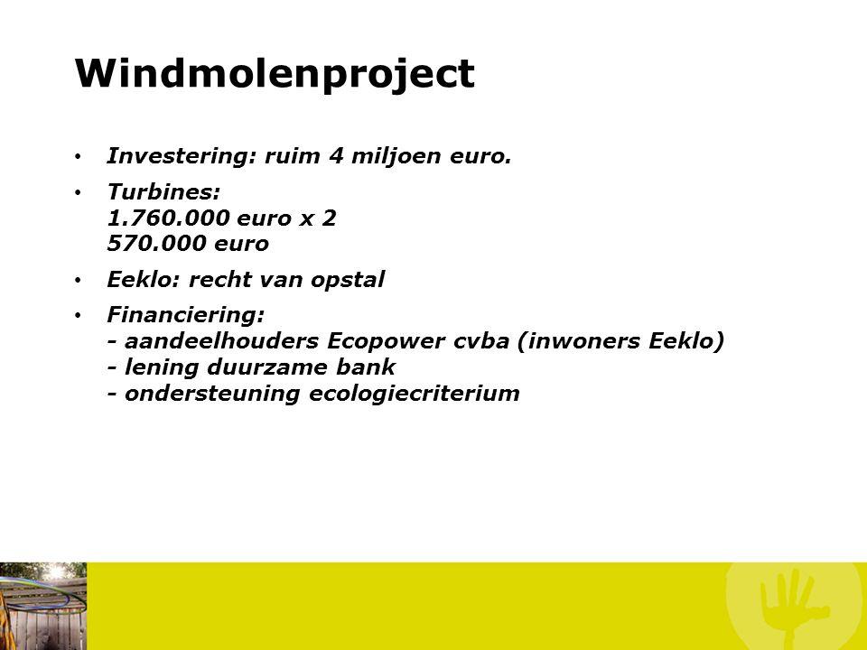 Windmolenproject • Investering: ruim 4 miljoen euro. • Turbines: 1.760.000 euro x 2 570.000 euro • Eeklo: recht van opstal • Financiering: - aandeelho