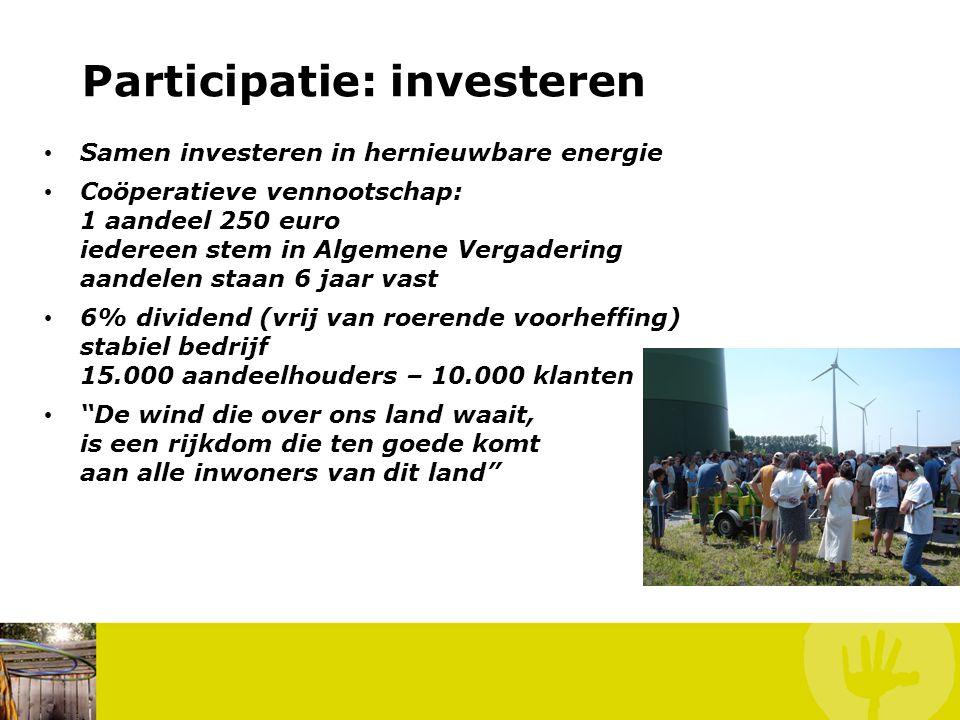 Participatie: investeren • Samen investeren in hernieuwbare energie • Coöperatieve vennootschap: 1 aandeel 250 euro iedereen stem in Algemene Vergadering aandelen staan 6 jaar vast • 6% dividend (vrij van roerende voorheffing) stabiel bedrijf 15.000 aandeelhouders – 10.000 klanten • De wind die over ons land waait, is een rijkdom die ten goede komt aan alle inwoners van dit land