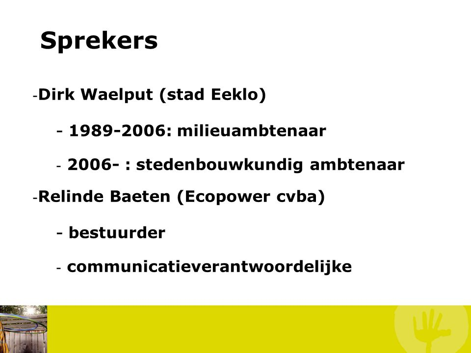 Sprekers - Dirk Waelput (stad Eeklo) - 1989-2006: milieuambtenaar - 2006- : stedenbouwkundig ambtenaar - Relinde Baeten (Ecopower cvba) - bestuurder - communicatieverantwoordelijke