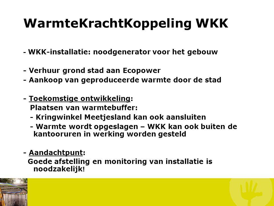 WarmteKrachtKoppeling WKK - WKK-installatie: noodgenerator voor het gebouw - Verhuur grond stad aan Ecopower - Aankoop van geproduceerde warmte door de stad - Toekomstige ontwikkeling: Plaatsen van warmtebuffer: - Kringwinkel Meetjesland kan ook aansluiten - Warmte wordt opgeslagen – WKK kan ook buiten de kantooruren in werking worden gesteld - Aandachtpunt: Goede afstelling en monitoring van installatie is noodzakelijk !