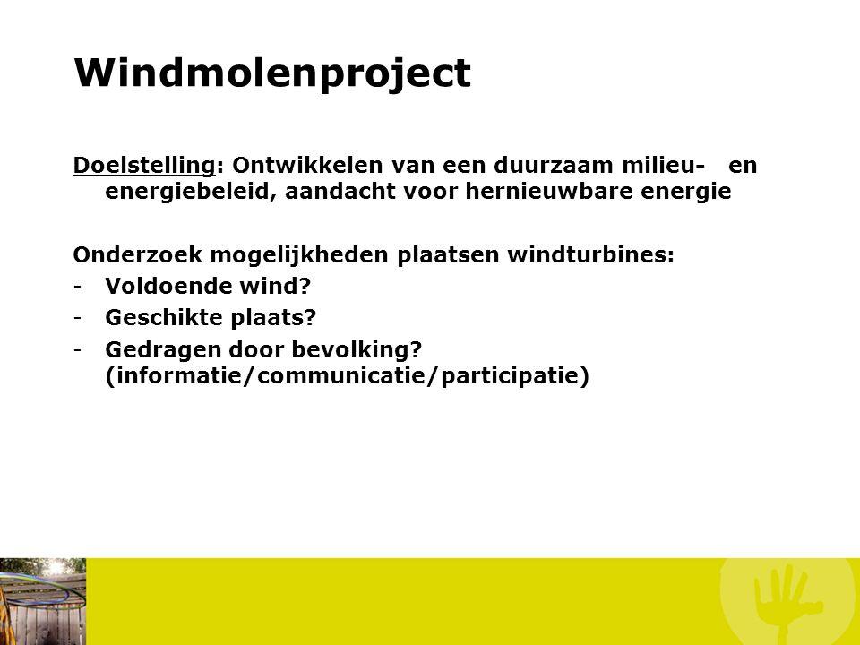 Windmolenproject Doelstelling: Ontwikkelen van een duurzaam milieu- en energiebeleid, aandacht voor hernieuwbare energie Onderzoek mogelijkheden plaatsen windturbines: -Voldoende wind.