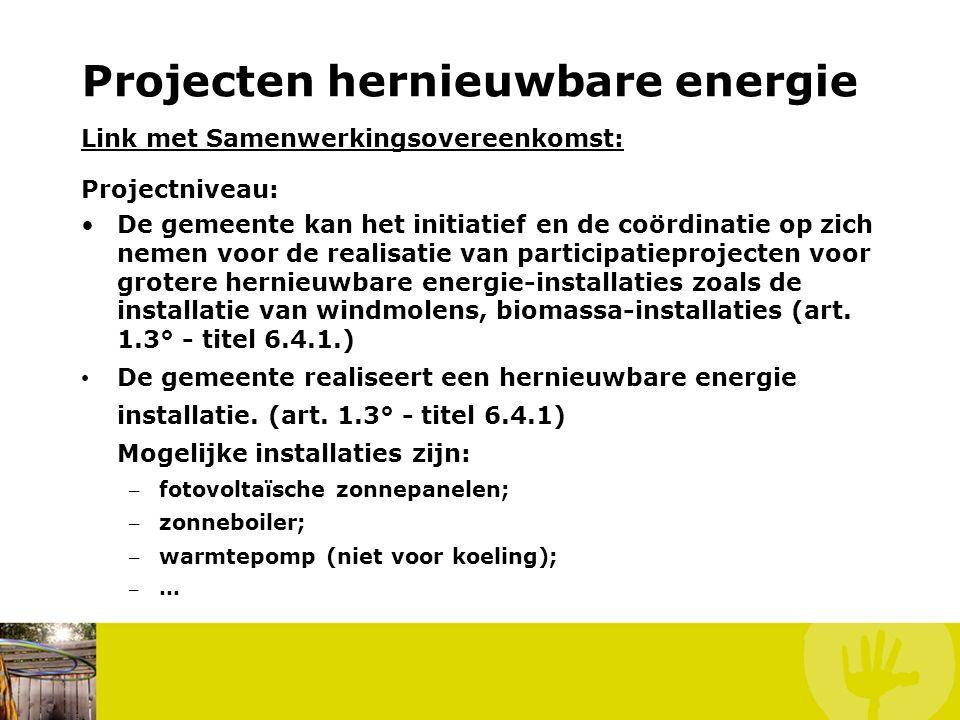 Projecten hernieuwbare energie Link met Samenwerkingsovereenkomst: Projectniveau: •De gemeente kan het initiatief en de coördinatie op zich nemen voor de realisatie van participatieprojecten voor grotere hernieuwbare energie-installaties zoals de installatie van windmolens, biomassa-installaties (art.