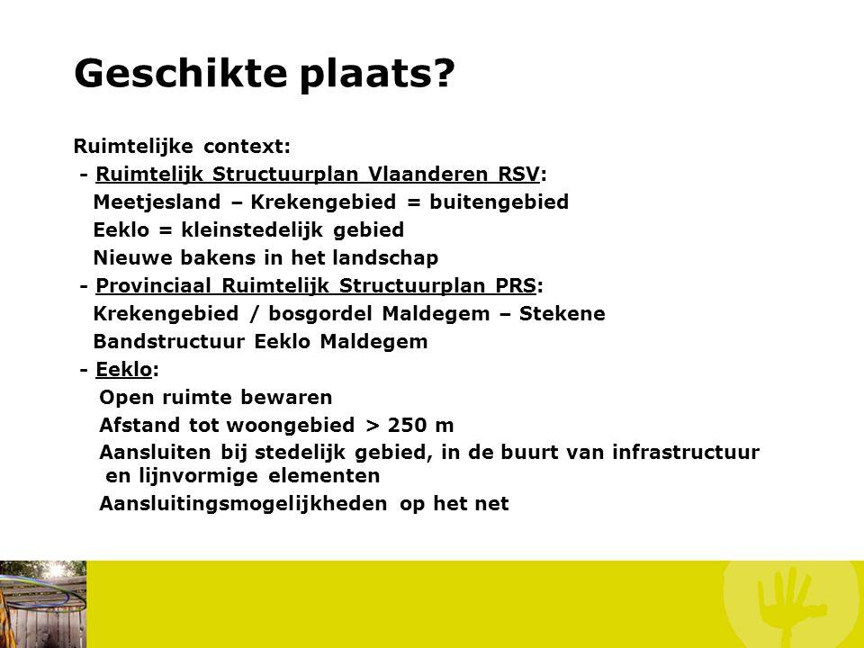Geschikte plaats? Ruimtelijke context: - Ruimtelijk Structuurplan Vlaanderen RSV: Meetjesland – Krekengebied = buitengebied Eeklo = kleinstedelijk geb