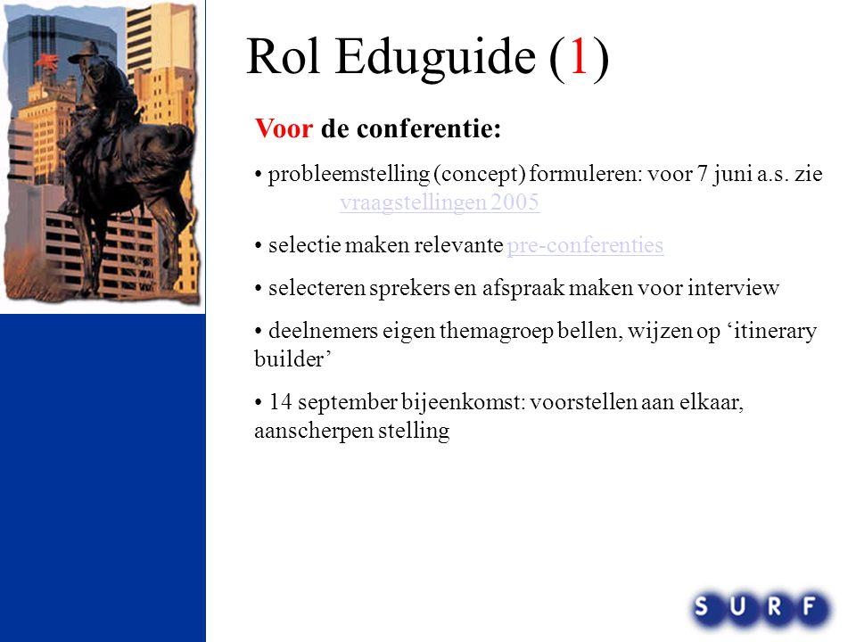 Rol Eduguide (1) Voor de conferentie: • probleemstelling (concept) formuleren: voor 7 juni a.s. zie vraagstellingen 2005 vraagstellingen 2005 • select