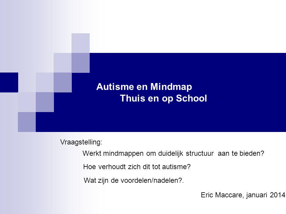 Autisme en Mindmap Thuis en op School Vraagstelling: Werkt mindmappen om duidelijk structuur aan te bieden? Hoe verhoudt zich dit tot autisme? Wat zij