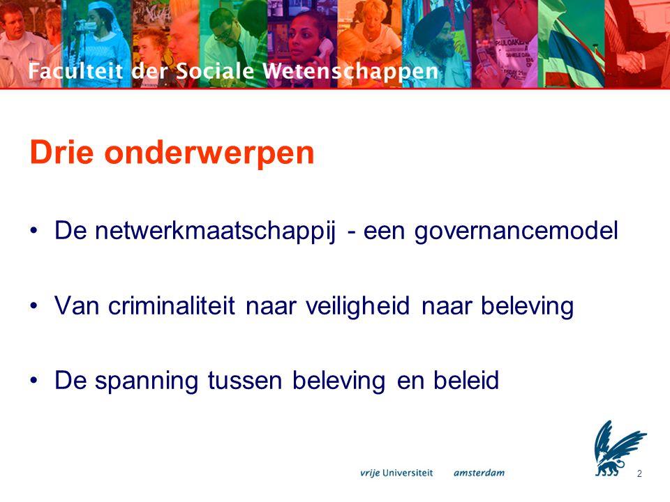 2 Drie onderwerpen •De netwerkmaatschappij - een governancemodel •Van criminaliteit naar veiligheid naar beleving •De spanning tussen beleving en bele