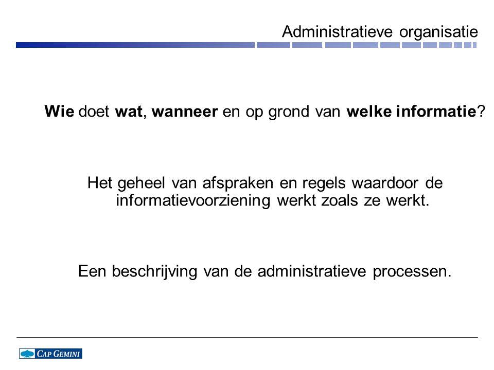 Administratieve organisatie Wie doet wat, wanneer en op grond van welke informatie.