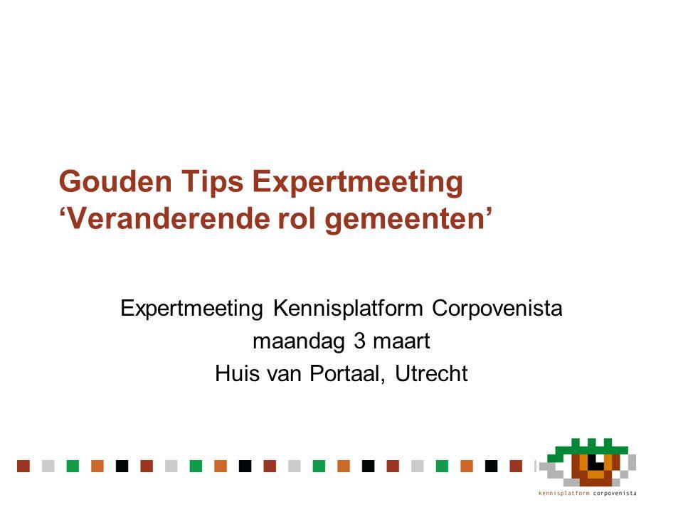 Gouden Tips Expertmeeting 'Veranderende rol gemeenten' Expertmeeting Kennisplatform Corpovenista maandag 3 maart Huis van Portaal, Utrecht