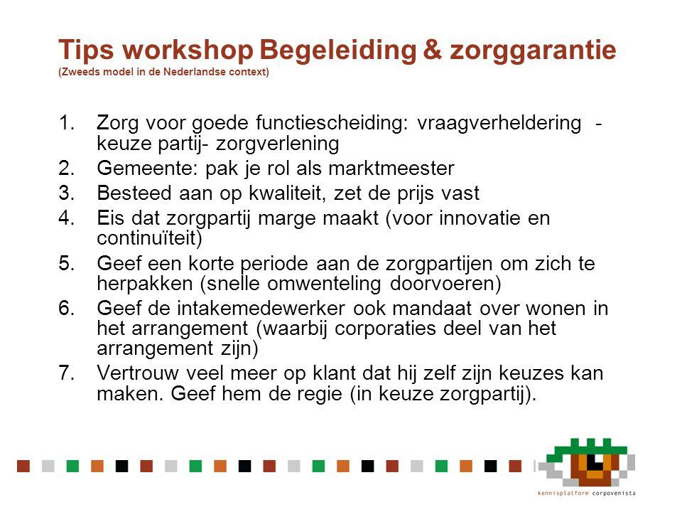 Tips workshop Begeleiding & zorggarantie (Zweeds model in de Nederlandse context) 1.Zorg voor goede functiescheiding: vraagverheldering - keuze partij- zorgverlening 2.Gemeente: pak je rol als marktmeester 3.Besteed aan op kwaliteit, zet de prijs vast 4.Eis dat zorgpartij marge maakt (voor innovatie en continuïteit) 5.Geef een korte periode aan de zorgpartijen om zich te herpakken (snelle omwenteling doorvoeren) 6.Geef de intakemedewerker ook mandaat over wonen in het arrangement (waarbij corporaties deel van het arrangement zijn) 7.Vertrouw veel meer op klant dat hij zelf zijn keuzes kan maken.