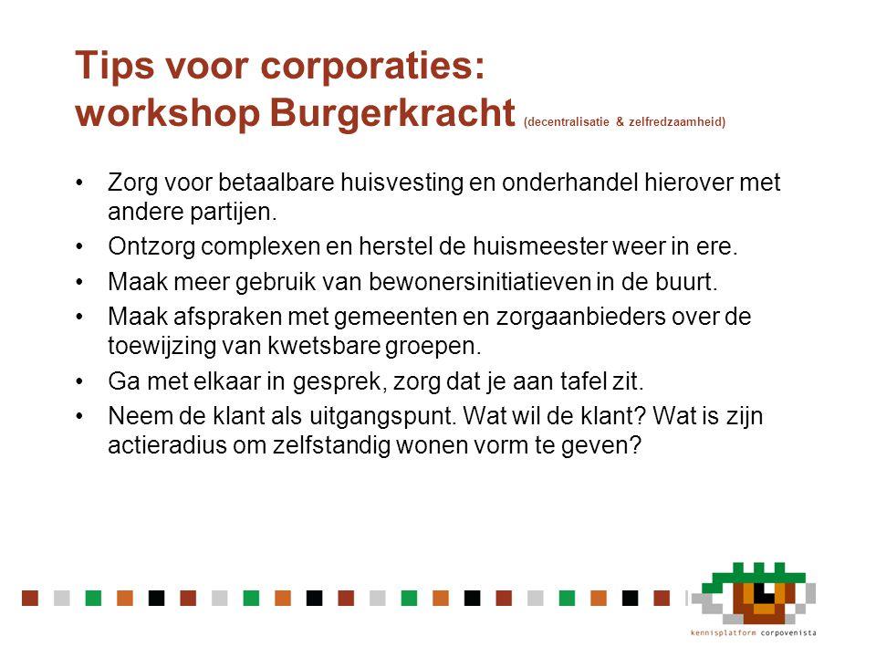 Tips voor corporaties: workshop Burgerkracht (decentralisatie & zelfredzaamheid) •Zorg voor betaalbare huisvesting en onderhandel hierover met andere partijen.