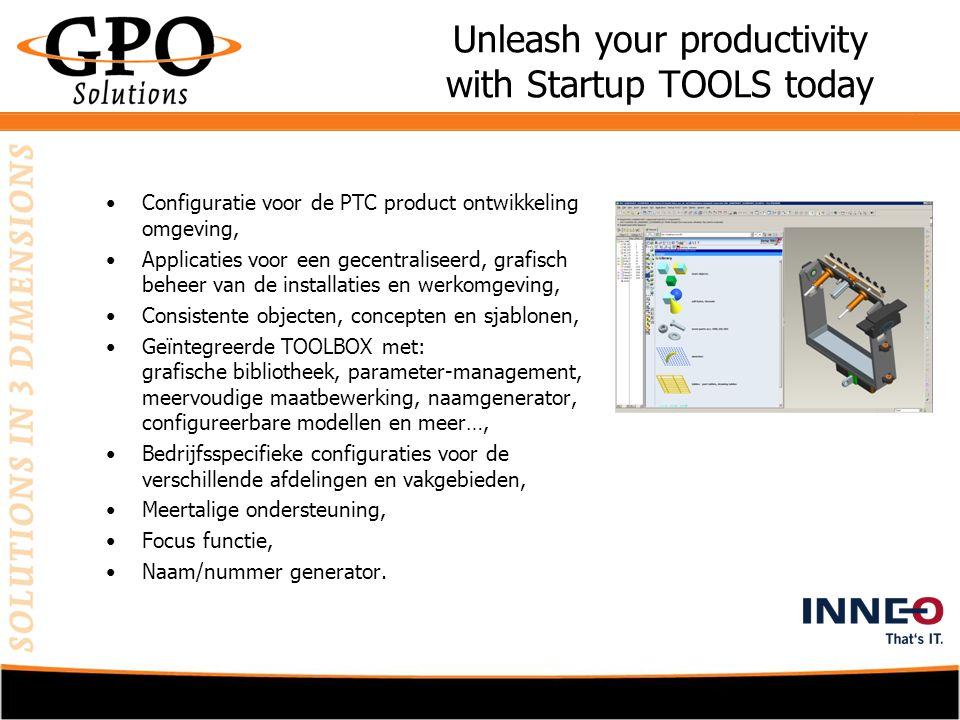 Unleash your productivity with Startup TOOLS today •Configuratie voor de PTC product ontwikkeling omgeving, •Applicaties voor een gecentraliseerd, grafisch beheer van de installaties en werkomgeving, •Consistente objecten, concepten en sjablonen, •Geïntegreerde TOOLBOX met: grafische bibliotheek, parameter-management, meervoudige maatbewerking, naamgenerator, configureerbare modellen en meer…, •Bedrijfsspecifieke configuraties voor de verschillende afdelingen en vakgebieden, •Meertalige ondersteuning, •Focus functie, •Naam/nummer generator.
