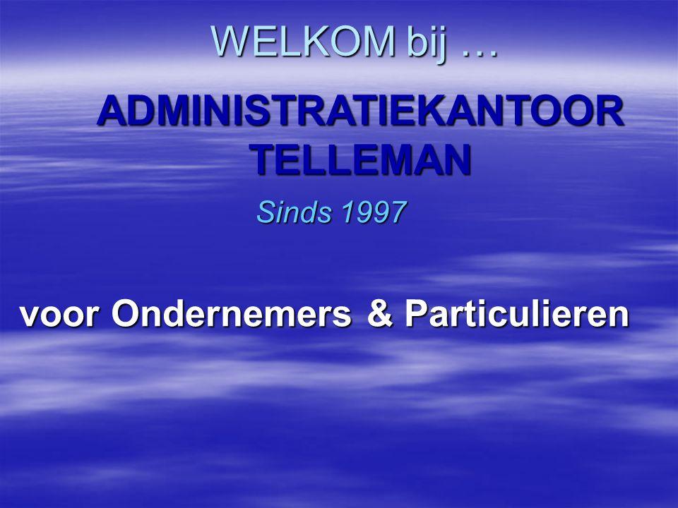WELKOM bij … ADMINISTRATIEKANTOOR TELLEMAN Sinds 1997 voor Ondernemers & Particulieren