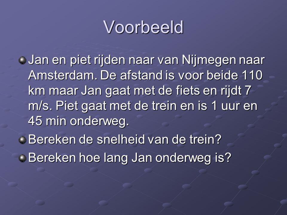 Voorbeeld Jan en piet rijden naar van Nijmegen naar Amsterdam. De afstand is voor beide 110 km maar Jan gaat met de fiets en rijdt 7 m/s. Piet gaat me