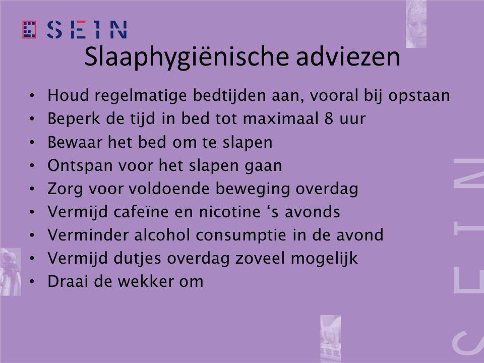 Slaaphygiënische adviezen • Houd regelmatige bedtijden aan, vooral bij opstaan • Beperk de tijd in bed tot maximaal 8 uur • Bewaar het bed om te slape