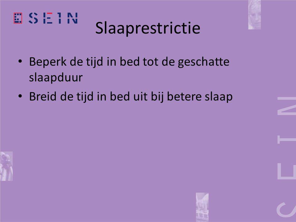 Slaaprestrictie • Beperk de tijd in bed tot de geschatte slaapduur • Breid de tijd in bed uit bij betere slaap
