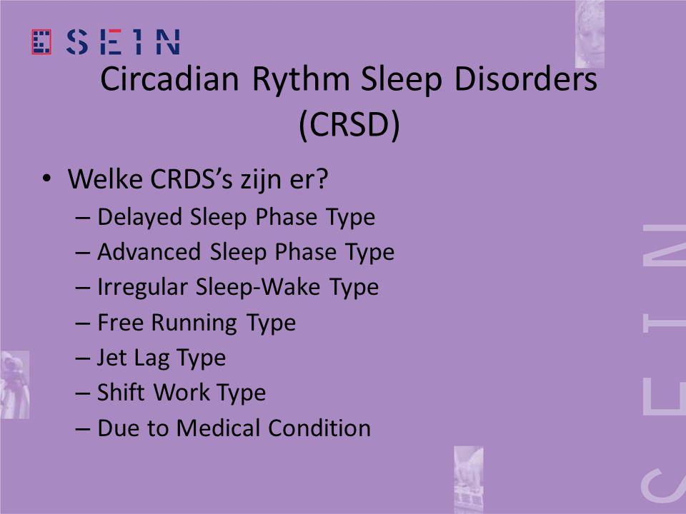 Circadian Rythm Sleep Disorders (CRSD) • Welke CRDS's zijn er? – Delayed Sleep Phase Type – Advanced Sleep Phase Type – Irregular Sleep-Wake Type – Fr