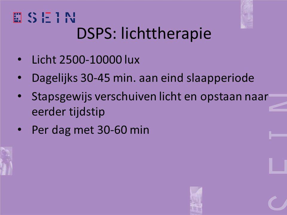 DSPS: lichttherapie • Licht 2500-10000 lux • Dagelijks 30-45 min. aan eind slaapperiode • Stapsgewijs verschuiven licht en opstaan naar eerder tijdsti