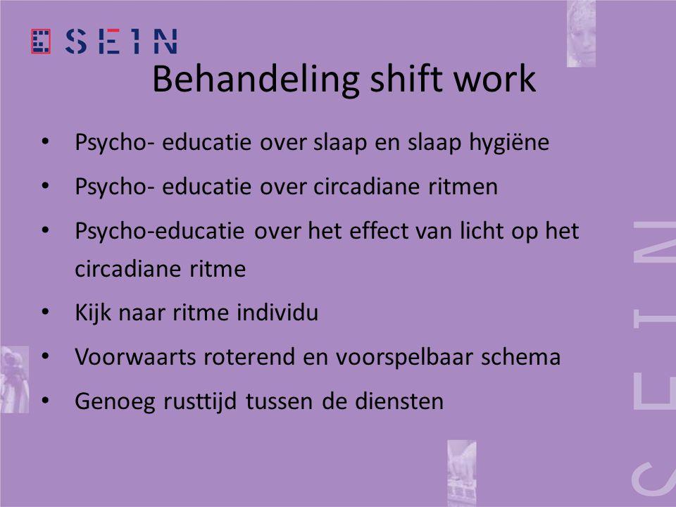 Behandeling shift work • Psycho- educatie over slaap en slaap hygiëne • Psycho- educatie over circadiane ritmen • Psycho-educatie over het effect van