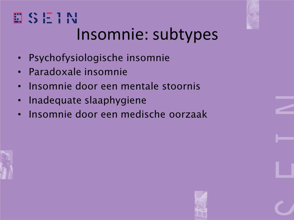 Insomnie: subtypes • Psychofysiologische insomnie • Paradoxale insomnie • Insomnie door een mentale stoornis • Inadequate slaaphygiene • Insomnie door