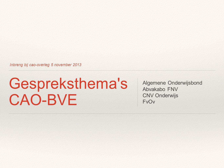 Inbreng bij cao-overleg 5 november 2013 Gespreksthema's CAO-BVE Algemene Onderwijsbond Abvakabo FNV CNV Onderwijs FvOv