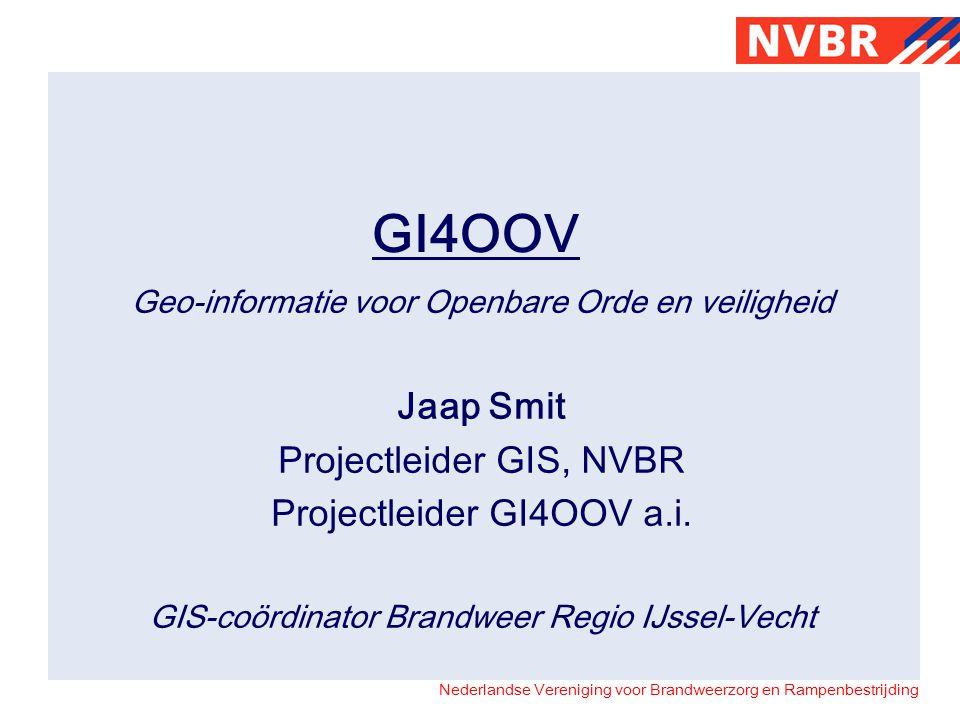 Nederlandse Vereniging voor Brandweerzorg en Rampenbestrijding GI4OOV Geo-informatie voor Openbare Orde en veiligheid Jaap Smit Projectleider GIS, NVB