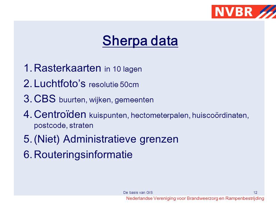 Nederlandse Vereniging voor Brandweerzorg en Rampenbestrijding De basis van GIS12 Sherpa data 1.Rasterkaarten in 10 lagen 2.Luchtfoto's resolutie 50cm
