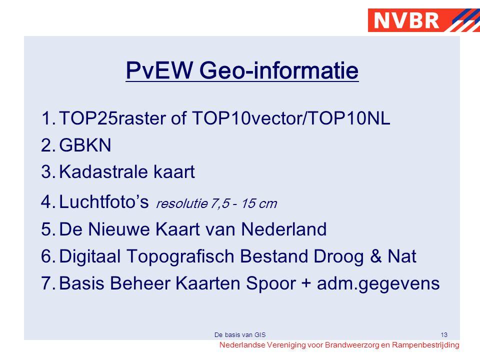 Nederlandse Vereniging voor Brandweerzorg en Rampenbestrijding De basis van GIS13 PvEW Geo-informatie 1.TOP25raster of TOP10vector/TOP10NL 2.GBKN 3.Ka