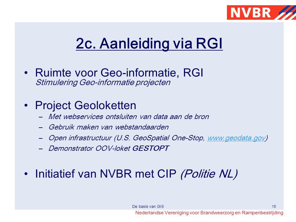 Nederlandse Vereniging voor Brandweerzorg en Rampenbestrijding De basis van GIS15 2c. Aanleiding via RGI •Project Geoloketten –Met webservices ontslui
