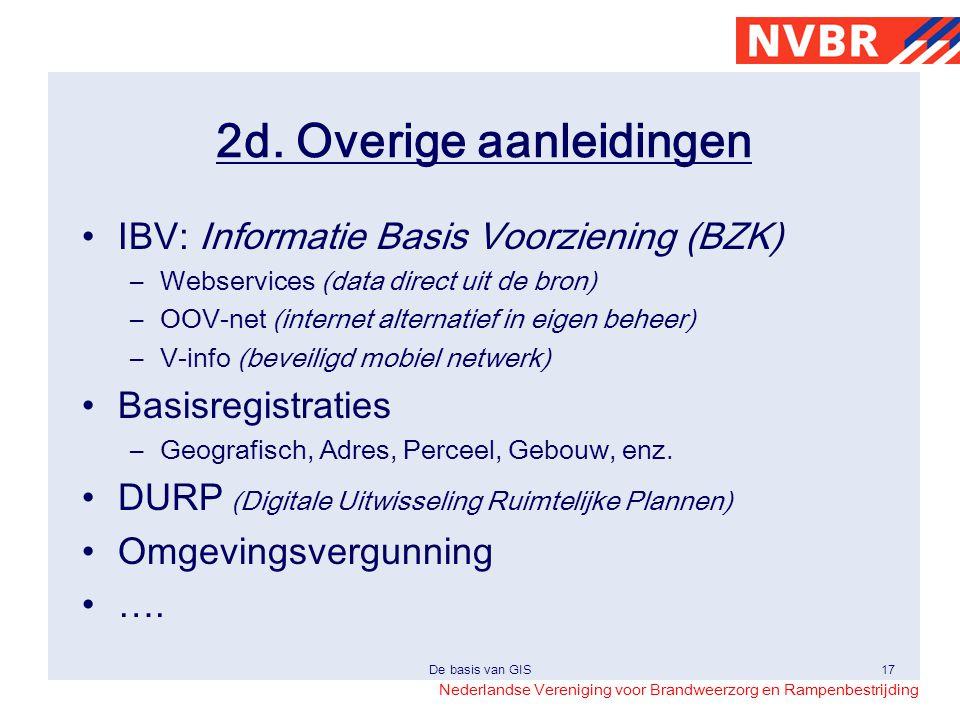 Nederlandse Vereniging voor Brandweerzorg en Rampenbestrijding De basis van GIS17 2d. Overige aanleidingen •IBV: Informatie Basis Voorziening (BZK) –W