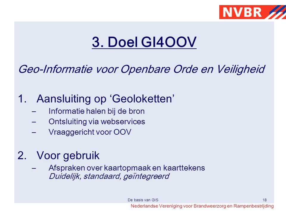 Nederlandse Vereniging voor Brandweerzorg en Rampenbestrijding De basis van GIS18 3. Doel GI4OOV Geo-Informatie voor Openbare Orde en Veiligheid 1.Aan