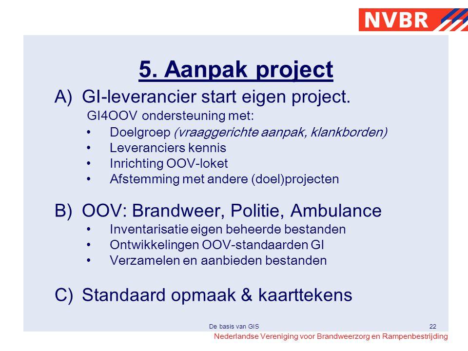 Nederlandse Vereniging voor Brandweerzorg en Rampenbestrijding De basis van GIS22 5. Aanpak project A)GI-leverancier start eigen project. GI4OOV onder