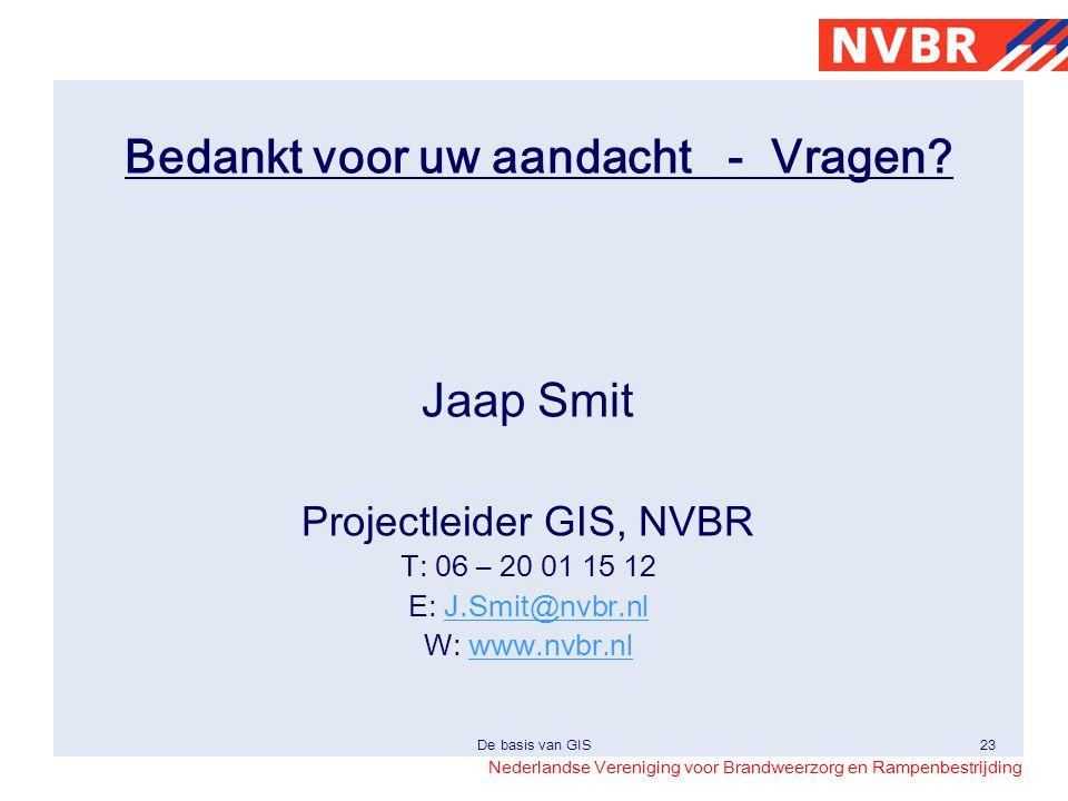 Nederlandse Vereniging voor Brandweerzorg en Rampenbestrijding De basis van GIS23 Bedankt voor uw aandacht - Vragen? Jaap Smit Projectleider GIS, NVBR