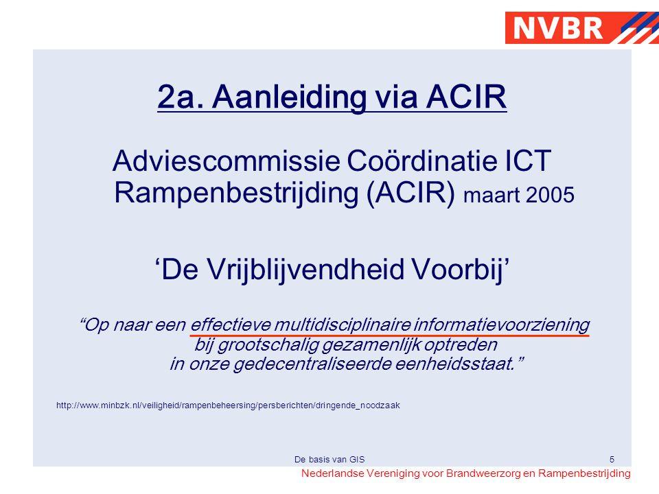 Nederlandse Vereniging voor Brandweerzorg en Rampenbestrijding De basis van GIS5 2a. Aanleiding via ACIR Adviescommissie Coördinatie ICT Rampenbestrij