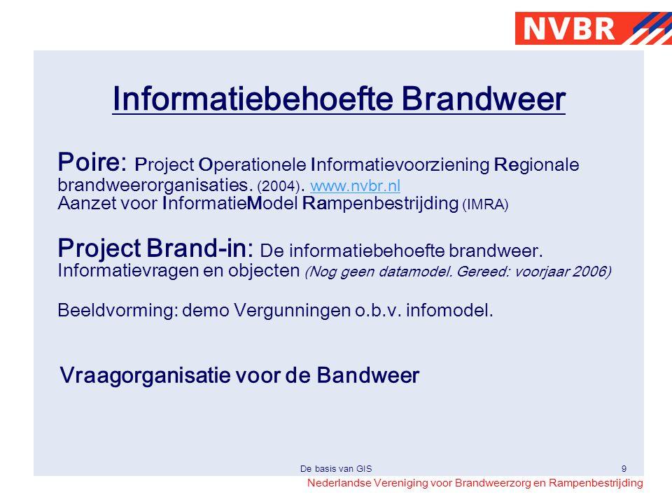 Nederlandse Vereniging voor Brandweerzorg en Rampenbestrijding De basis van GIS9 Informatiebehoefte Brandweer Poire: Project Operationele Informatievo