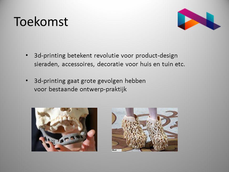 Toekomst • 3d-printing betekent revolutie voor product-design sieraden, accessoires, decoratie voor huis en tuin etc. • 3d-printing gaat grote gevolge