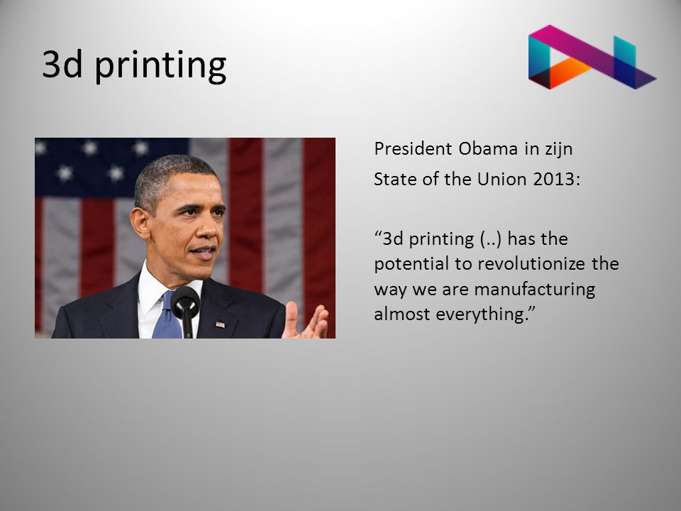 3d printing President Obama in zijn State of the Union 2013: 3d printing (..) has the potential to revolutionize the way we are manufacturing almost everything.